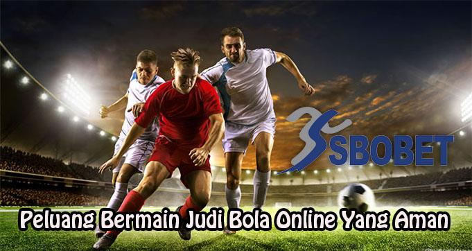 Peluang Bermain Judi Bola Online Yang Aman
